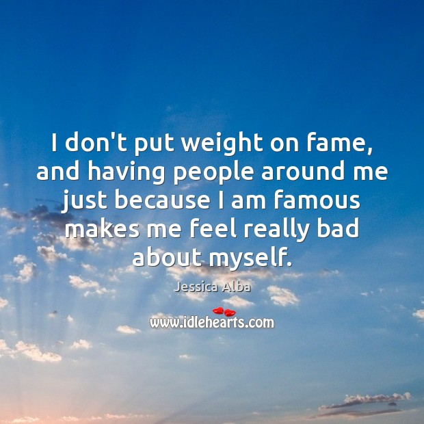 I don't put weight on fame, and having people around me just Jessica Alba Picture Quote