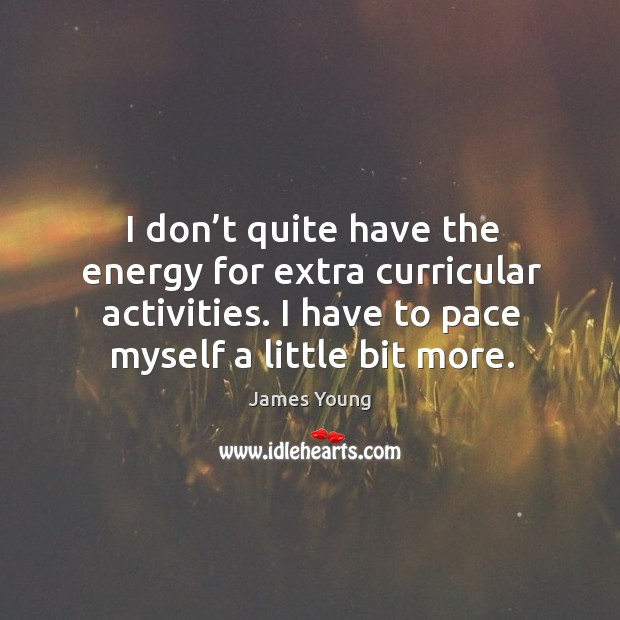 I don't quite have the energy for extra curricular activities. I have to pace myself a little bit more. Image