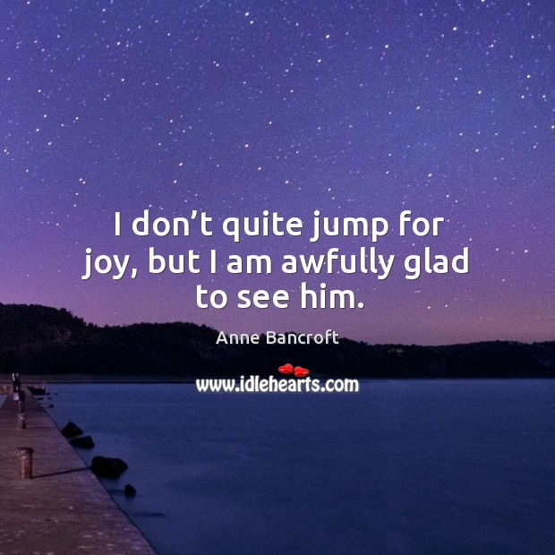 I don't quite jump for joy, but I am awfully glad to see him. Image