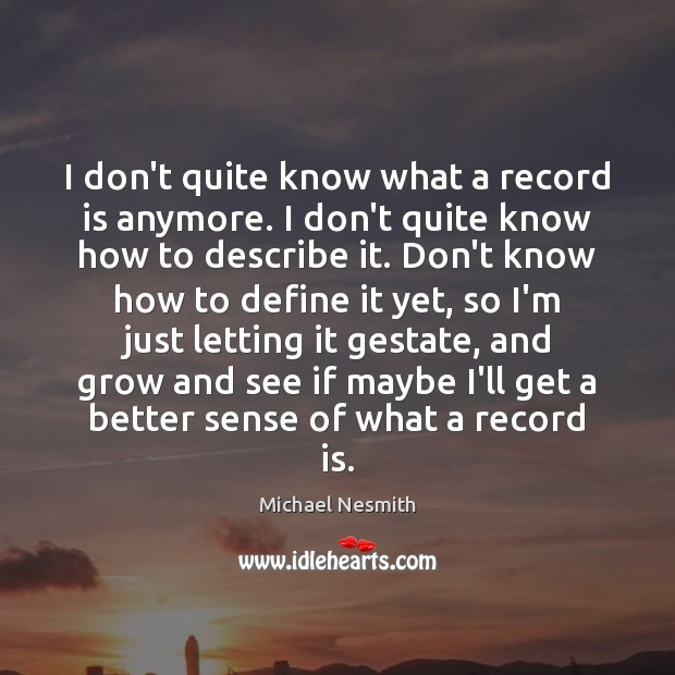 I don't quite know what a record is anymore. I don't quite Michael Nesmith Picture Quote