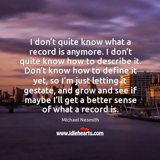 I don't quite know what a record is anymore. Michael Nesmith Picture Quote