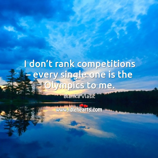 Image, I don't rank competitions – every single one is the olympics to me.