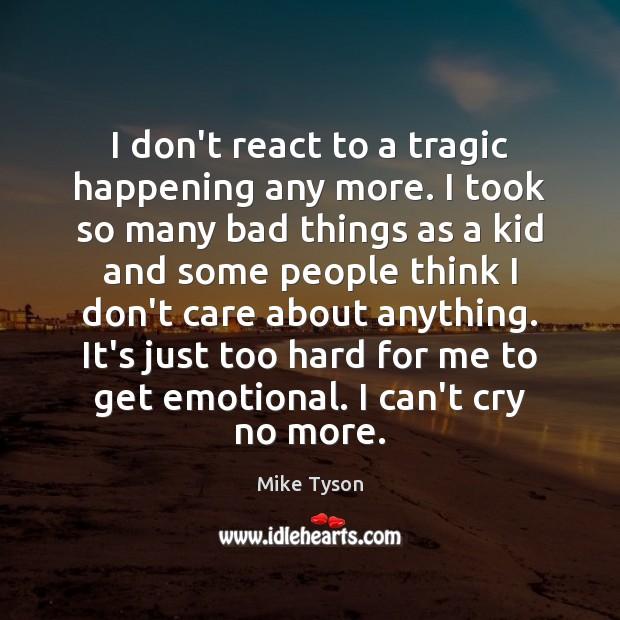 Image, I don't react to a tragic happening any more. I took so