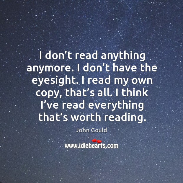 I don't read anything anymore. I don't have the eyesight. I read my own copy, that's all. Image