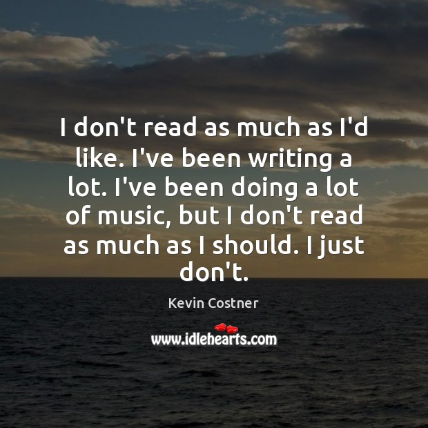 I don't read as much as I'd like. I've been writing a Kevin Costner Picture Quote