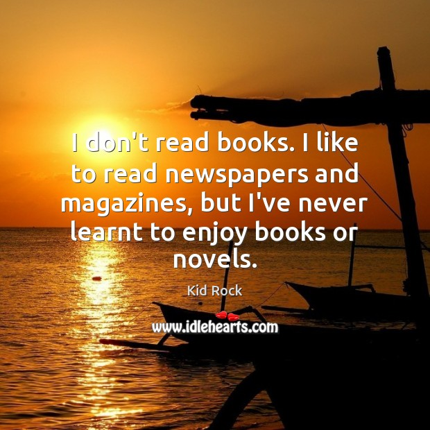 I don't read books. I like to read newspapers and magazines, but Kid Rock Picture Quote