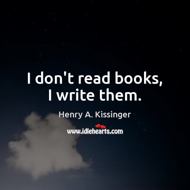 I don't read books, I write them. Henry A. Kissinger Picture Quote