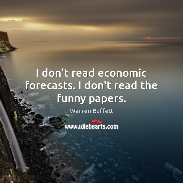Image, I don't read economic forecasts. I don't read the funny papers.