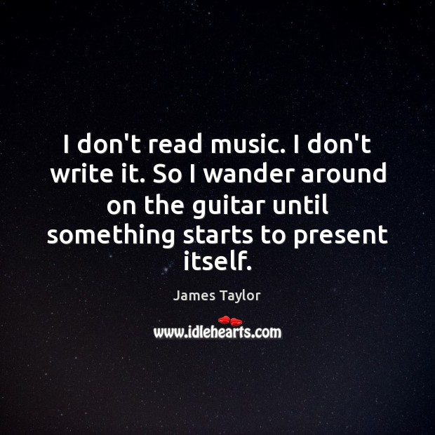 I don't read music. I don't write it. So I wander around James Taylor Picture Quote