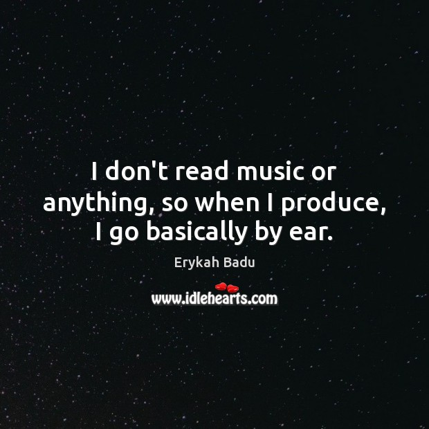 I don't read music or anything, so when I produce, I go basically by ear. Erykah Badu Picture Quote