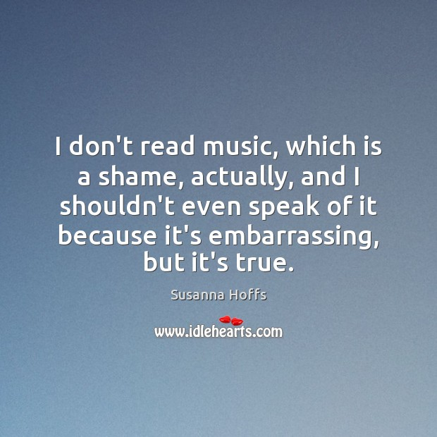 I don't read music, which is a shame, actually, and I shouldn't Susanna Hoffs Picture Quote