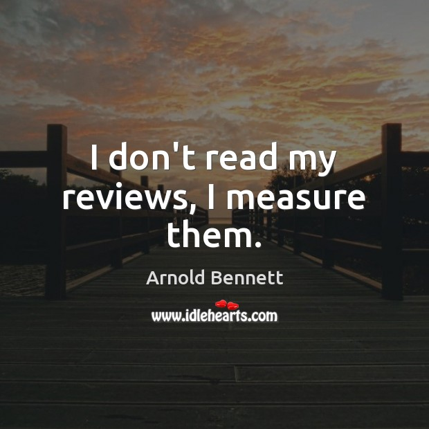 I don't read my reviews, I measure them. Arnold Bennett Picture Quote