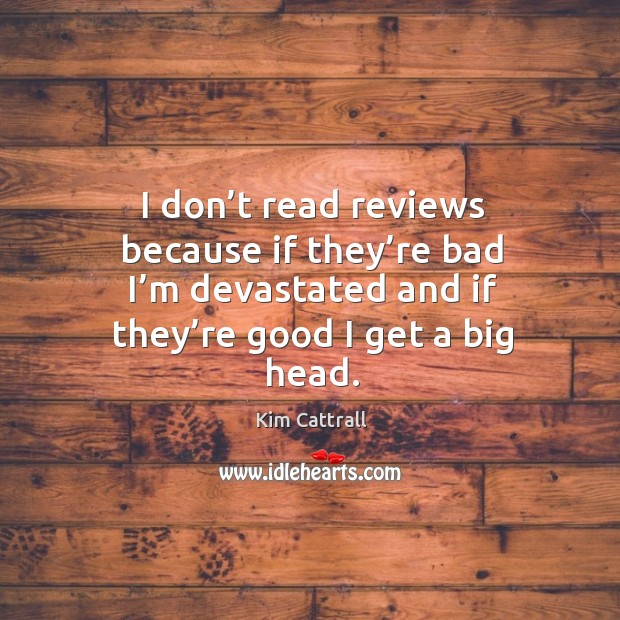 I don't read reviews because if they're bad I'm devastated and if they're good I get a big head. Kim Cattrall Picture Quote