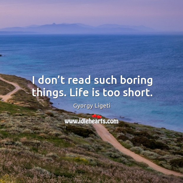 I don't read such boring things. Life is too short. Gyorgy Ligeti Picture Quote