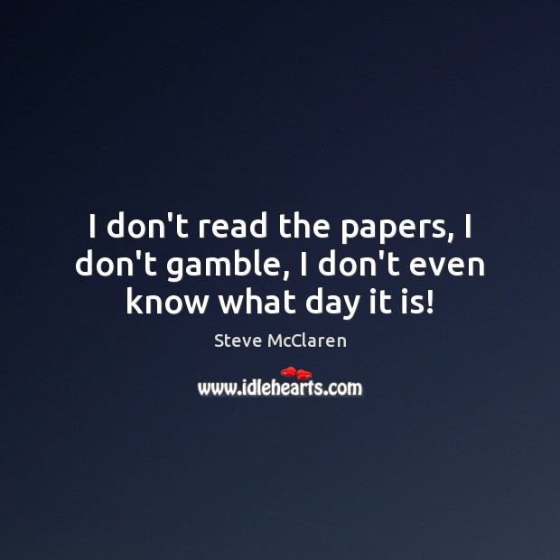 I don't read the papers, I don't gamble, I don't even know what day it is! Image