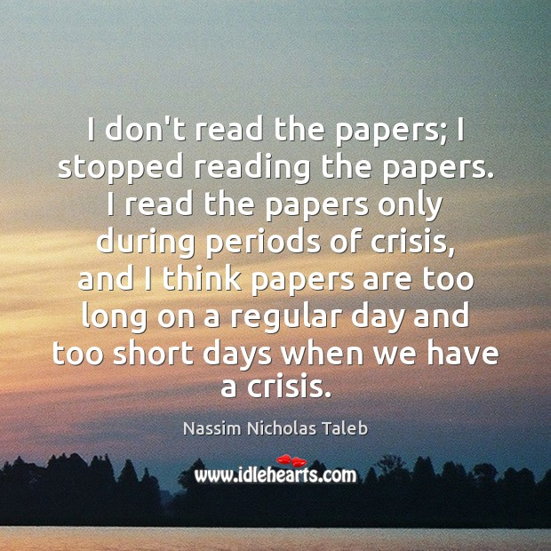I don't read the papers; I stopped reading the papers. I read Nassim Nicholas Taleb Picture Quote