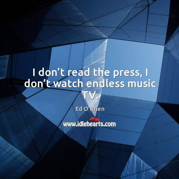 Image, I don't read the press, I don't watch endless music tv.
