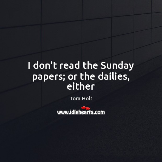 I don't read the Sunday papers; or the dailies, either Tom Holt Picture Quote