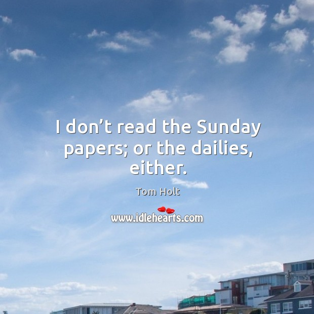 I don't read the sunday papers; or the dailies, either. Tom Holt Picture Quote