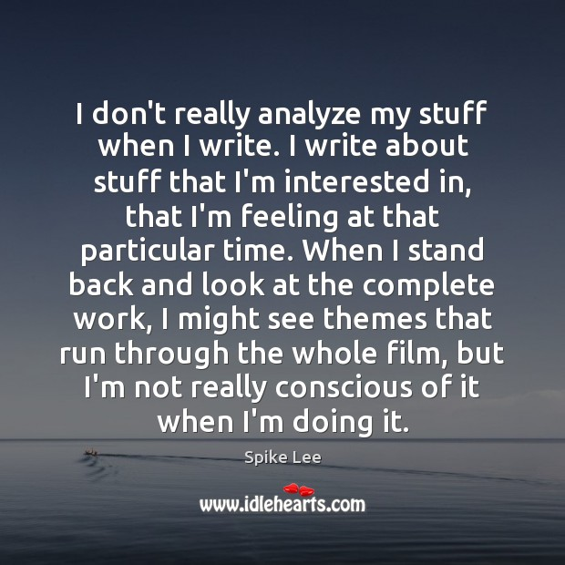 I don't really analyze my stuff when I write. I write about Spike Lee Picture Quote