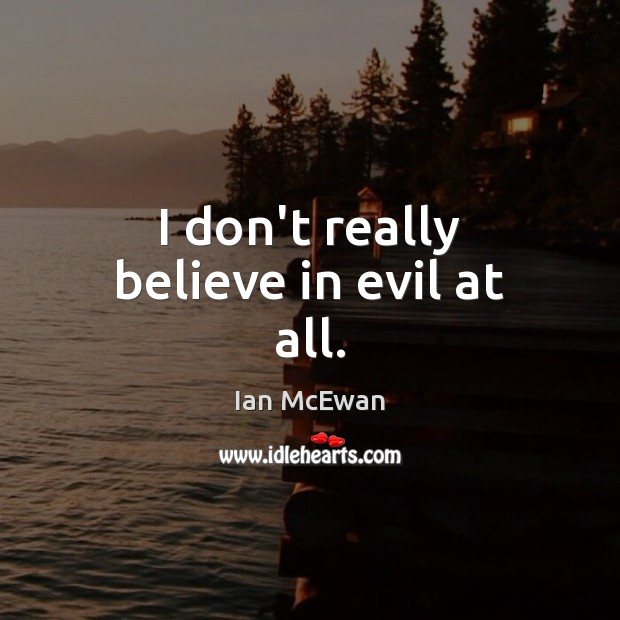 I don't really believe in evil at all. Ian McEwan Picture Quote