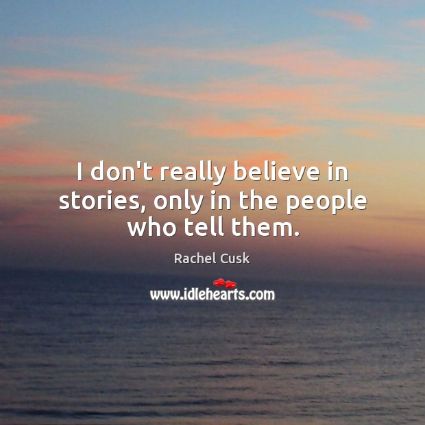 Image, I don't really believe in stories, only in the people who tell them.