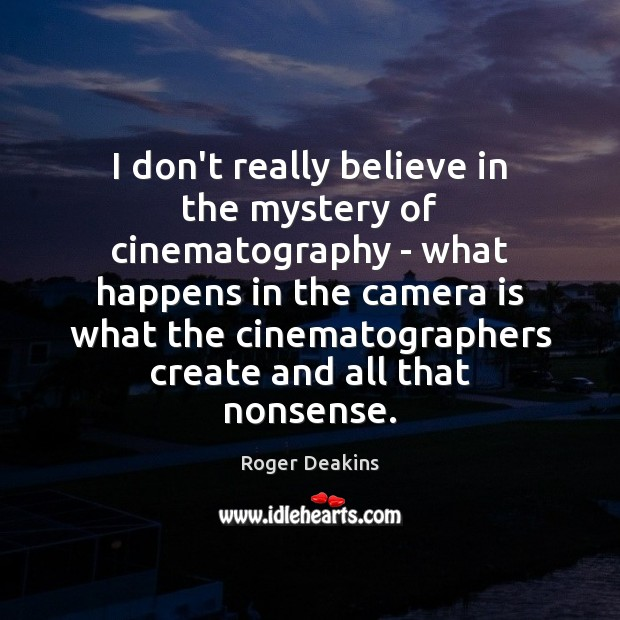 I don't really believe in the mystery of cinematography – what happens Roger Deakins Picture Quote