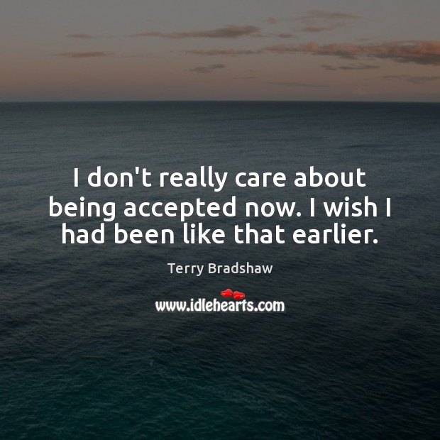 Image, I don't really care about being accepted now. I wish I had been like that earlier.