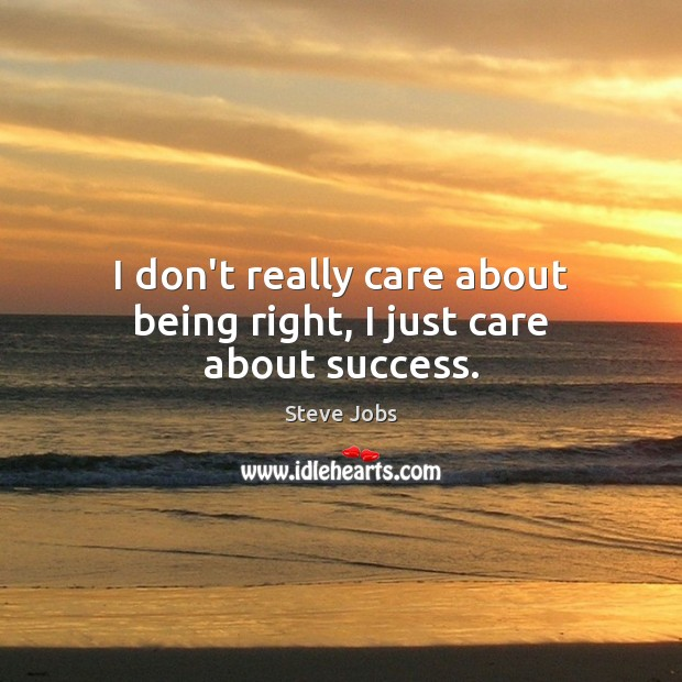 I don't really care about being right, I just care about success. Steve Jobs Picture Quote