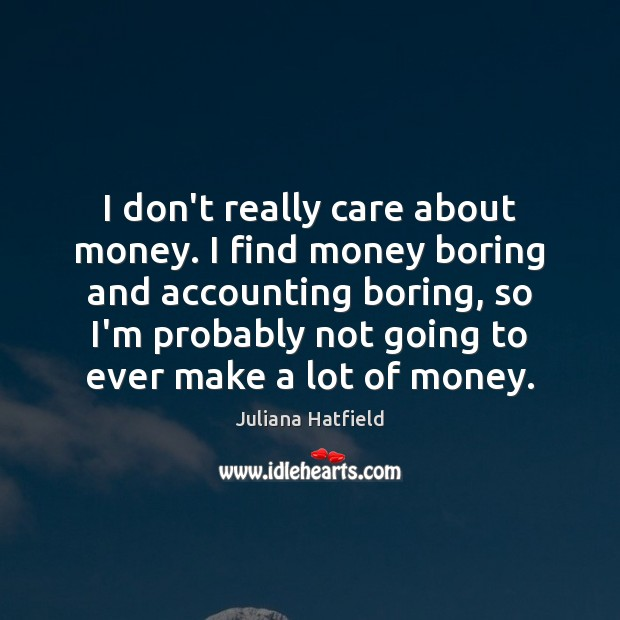 Image, I don't really care about money. I find money boring and accounting
