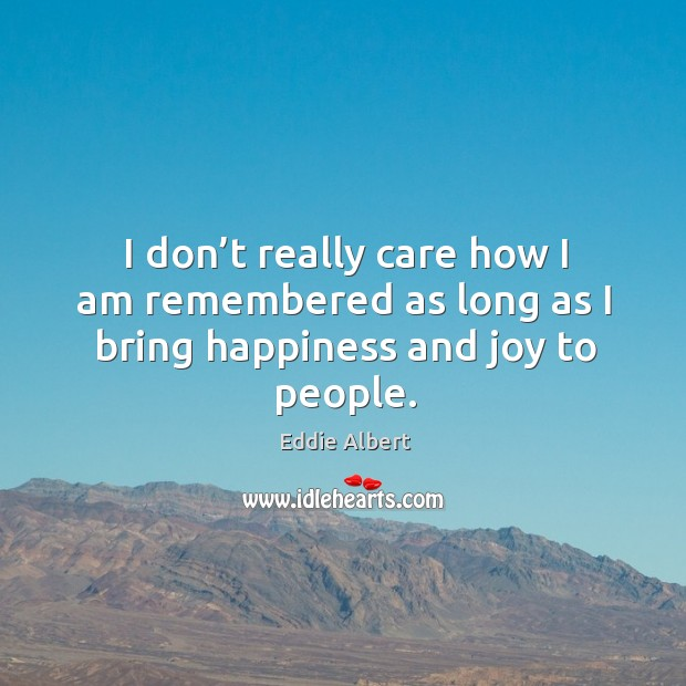 I don't really care how I am remembered as long as I bring happiness and joy to people. Image