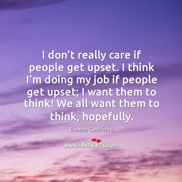 I don't really care if people get upset. I think I'm doing my job if people get upset Image