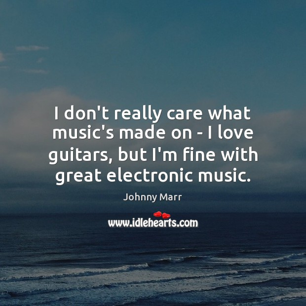 Image, I don't really care what music's made on – I love guitars,
