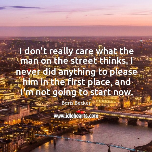 I don't really care what the man on the street thinks. I Boris Becker Picture Quote