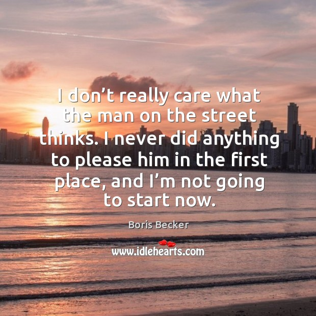 I don't really care what the man on the street thinks. Boris Becker Picture Quote