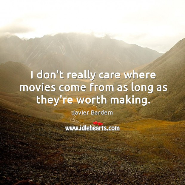 I don't really care where movies come from as long as they're worth making. Javier Bardem Picture Quote
