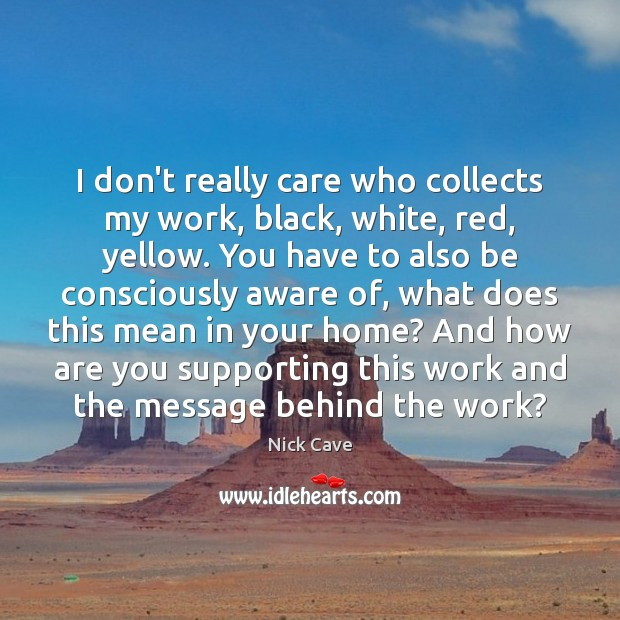 I don't really care who collects my work, black, white, red, yellow. Nick Cave Picture Quote