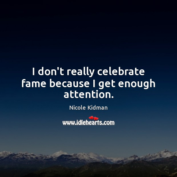 I don't really celebrate fame because I get enough attention. Nicole Kidman Picture Quote