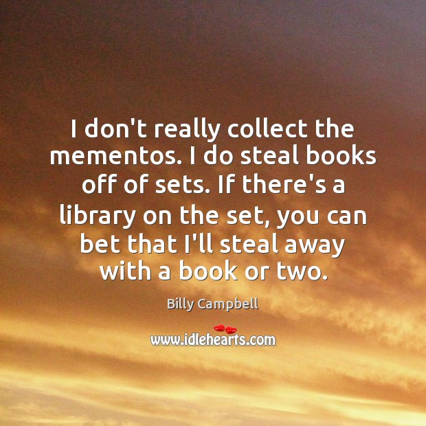I don't really collect the mementos. I do steal books off of Billy Campbell Picture Quote