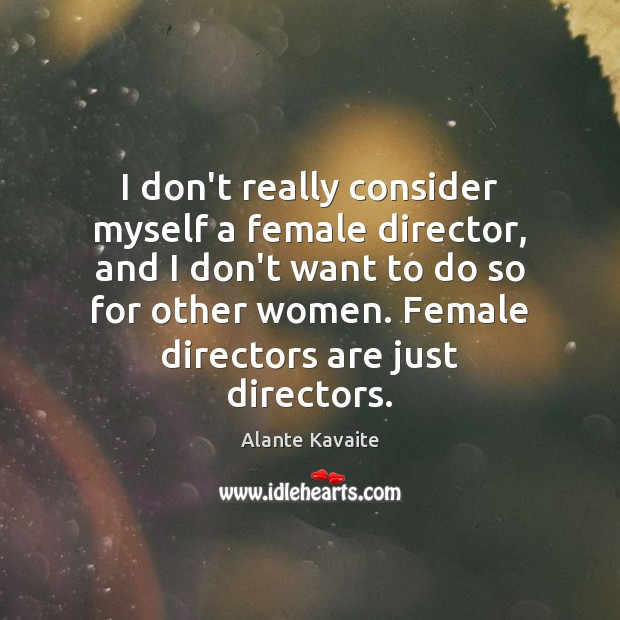 Image, I don't really consider myself a female director, and I don't want