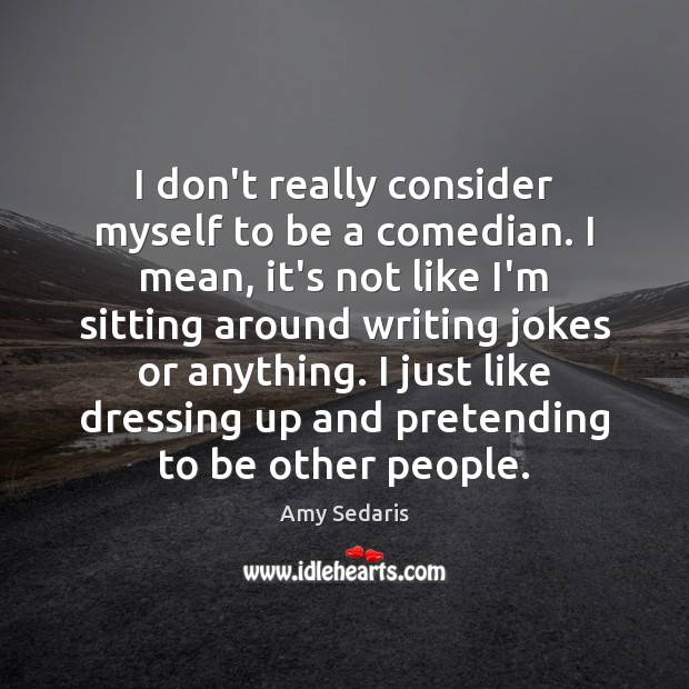 I don't really consider myself to be a comedian. I mean, it's Amy Sedaris Picture Quote