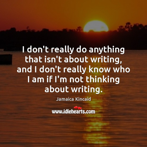 I don't really do anything that isn't about writing, and I don't Image