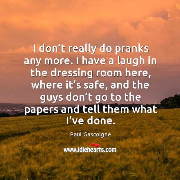 I don't really do pranks any more. I have a laugh in the dressing room here, where it's safe Paul Gascoigne Picture Quote