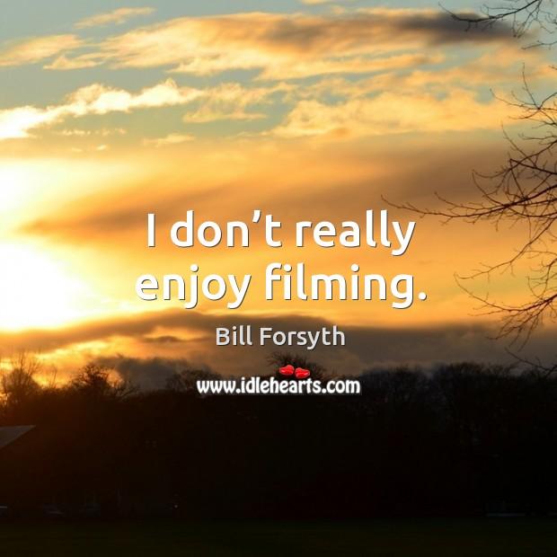 I don't really enjoy filming. Image