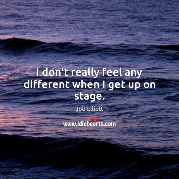 I don't really feel any different when I get up on stage. Joe Elliott Picture Quote