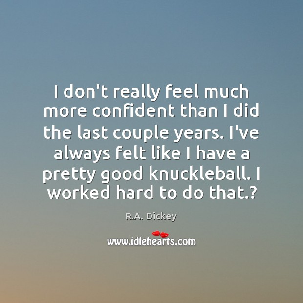 I don't really feel much more confident than I did the last R.A. Dickey Picture Quote