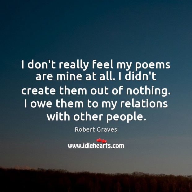 I don't really feel my poems are mine at all. I didn't Robert Graves Picture Quote