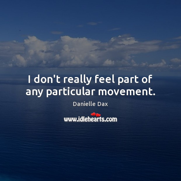 I don't really feel part of any particular movement. Danielle Dax Picture Quote