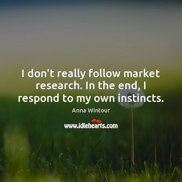 I don't really follow market research. In the end, I respond to my own instincts. Image