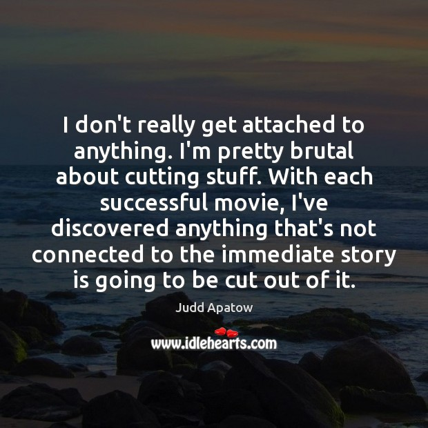 Judd Apatow Picture Quote image saying: I don't really get attached to anything. I'm pretty brutal about cutting